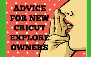 Advice for New Cricut Explore Owners